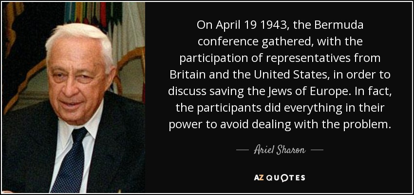 On April 19 1943, the Bermuda conference gathered, with the participation of representatives from Britain and the United States, in order to discuss saving the Jews of Europe. In fact, the participants did everything in their power to avoid dealing with the problem. - Ariel Sharon