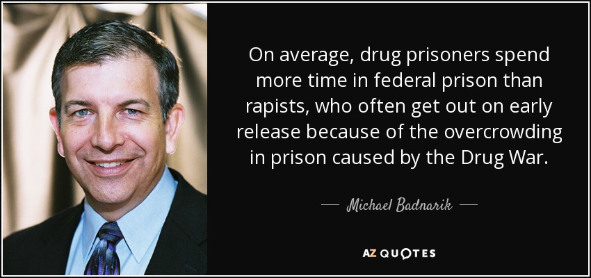 On average, drug prisoners spend more time in federal prison than rapists, who often get out on early release because of the overcrowding in prison caused by the Drug War. - Michael Badnarik