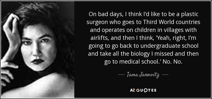 On bad days, I think I'd like to be a plastic surgeon who goes to Third World countries and operates on children in villages with airlifts, and then I think, 'Yeah, right, I'm going to go back to undergraduate school and take all the biology I missed and then go to medical school.' No. No. - Tama Janowitz