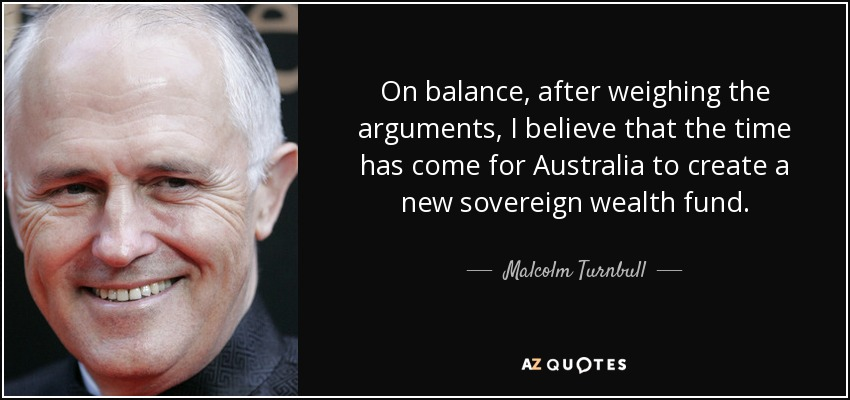On balance, after weighing the arguments, I believe that the time has come for Australia to create a new sovereign wealth fund. - Malcolm Turnbull