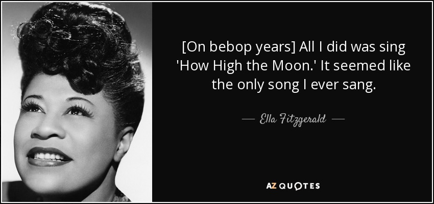 [On bebop years] All I did was sing 'How High the Moon.' It seemed like the only song I ever sang. - Ella Fitzgerald