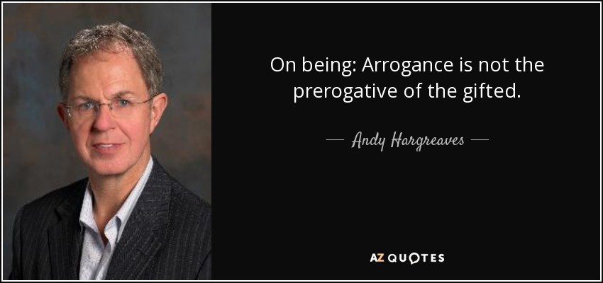 On being: Arrogance is not the prerogative of the gifted. - Andy Hargreaves
