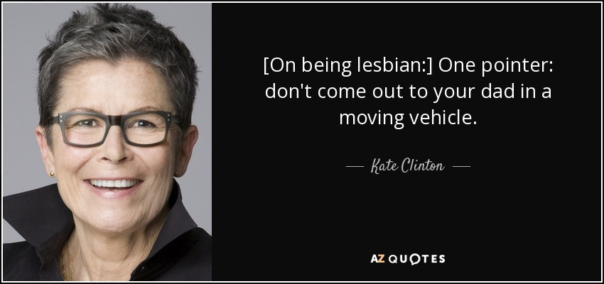 [On being lesbian:] One pointer: don't come out to your dad in a moving vehicle. - Kate Clinton