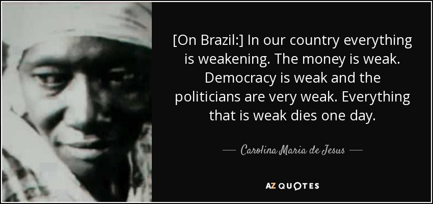 [On Brazil:] In our country everything is weakening. The money is weak. Democracy is weak and the politicians are very weak. Everything that is weak dies one day. - Carolina Maria de Jesus