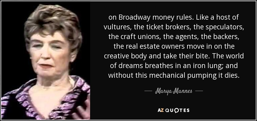 on Broadway money rules. Like a host of vultures, the ticket brokers, the speculators, the craft unions, the agents, the backers, the real estate owners move in on the creative body and take their bite. The world of dreams breathes in an iron lung; and without this mechanical pumping it dies. - Marya Mannes
