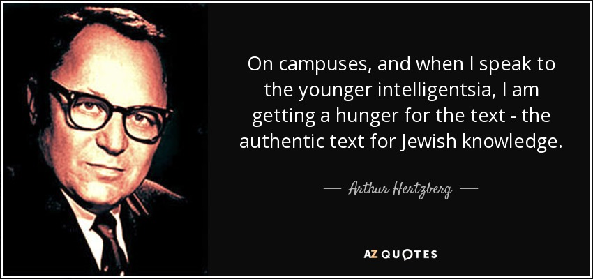 On campuses, and when I speak to the younger intelligentsia, I am getting a hunger for the text - the authentic text for Jewish knowledge. - Arthur Hertzberg