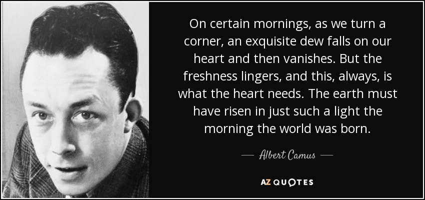 On certain mornings, as we turn a corner, an exquisite dew falls on our heart and then vanishes. But the freshness lingers, and this, always, is what the heart needs. The earth must have risen in just such a light the morning the world was born. - Albert Camus