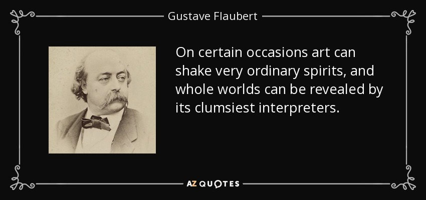 On certain occasions art can shake very ordinary spirits, and whole worlds can be revealed by its clumsiest interpreters. - Gustave Flaubert