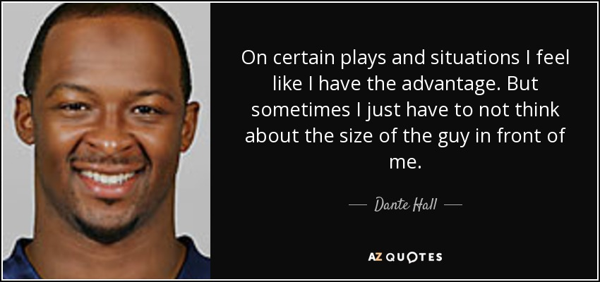 On certain plays and situations I feel like I have the advantage. But sometimes I just have to not think about the size of the guy in front of me. - Dante Hall