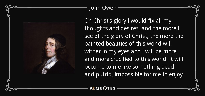 On Christ's glory I would fix all my thoughts and desires, and the more I see of the glory of Christ, the more the painted beauties of this world will wither in my eyes and I will be more and more crucified to this world. It will become to me like something dead and putrid, impossible for me to enjoy. - John Owen