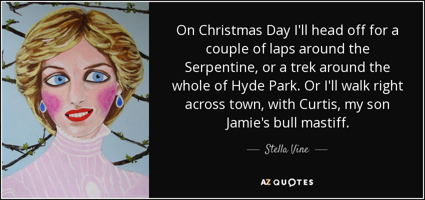 On Christmas Day I'll head off for a couple of laps around the Serpentine, or a trek around the whole of Hyde Park. Or I'll walk right across town, with Curtis, my son Jamie's bull mastiff. - Stella Vine