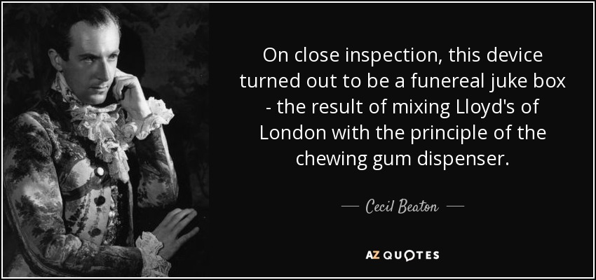 On close inspection, this device turned out to be a funereal juke box - the result of mixing Lloyd's of London with the principle of the chewing gum dispenser. - Cecil Beaton