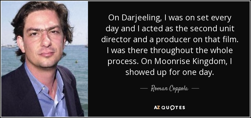 On Darjeeling, I was on set every day and I acted as the second unit director and a producer on that film. I was there throughout the whole process. On Moonrise Kingdom, I showed up for one day. - Roman Coppola