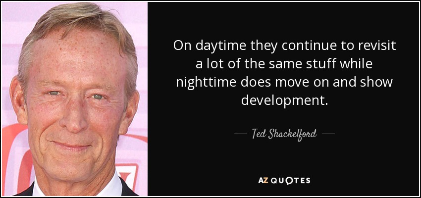 On daytime they continue to revisit a lot of the same stuff while nighttime does move on and show development. - Ted Shackelford