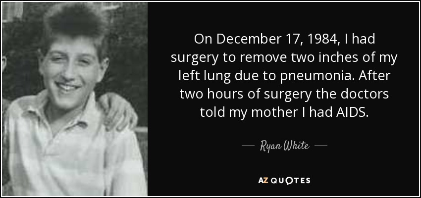 On December 17, 1984, I had surgery to remove two inches of my left lung due to pneumonia. After two hours of surgery the doctors told my mother I had AIDS. - Ryan White