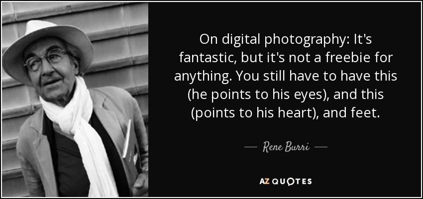 On digital photography: It's fantastic, but it's not a freebie for anything. You still have to have this (he points to his eyes), and this (points to his heart), and feet. - Rene Burri