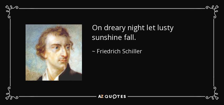 On dreary night let lusty sunshine fall. - Friedrich Schiller