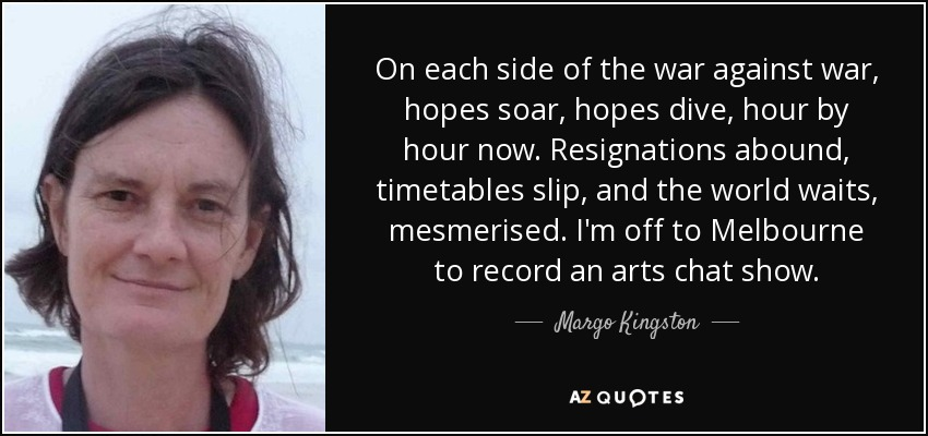 On each side of the war against war, hopes soar, hopes dive, hour by hour now. Resignations abound, timetables slip, and the world waits, mesmerised. I'm off to Melbourne to record an arts chat show. - Margo Kingston