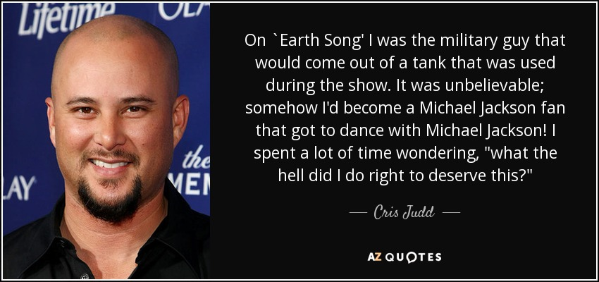 Cris Judd Quote On Earth Song I Was The Military Guy That Would