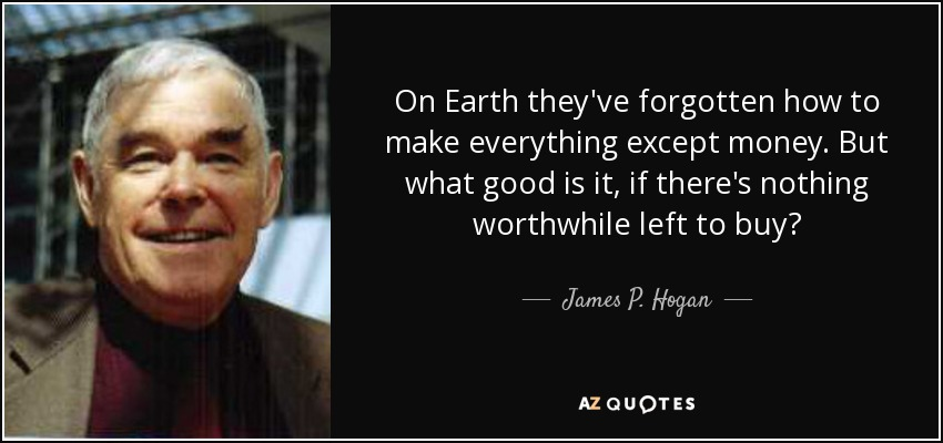 On Earth they've forgotten how to make everything except money. But what good is it, if there's nothing worthwhile left to buy? - James P. Hogan