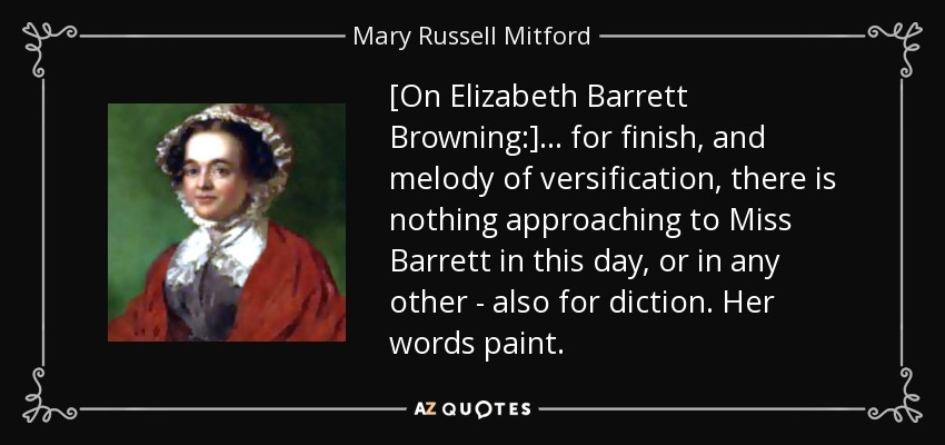[On Elizabeth Barrett Browning:] ... for finish, and melody of versification, there is nothing approaching to Miss Barrett in this day, or in any other - also for diction. Her words paint. - Mary Russell Mitford