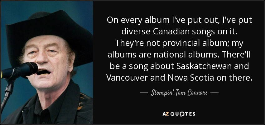 On every album I've put out, I've put diverse Canadian songs on it. They're not provincial album; my albums are national albums. There'll be a song about Saskatchewan and Vancouver and Nova Scotia on there. - Stompin' Tom Connors