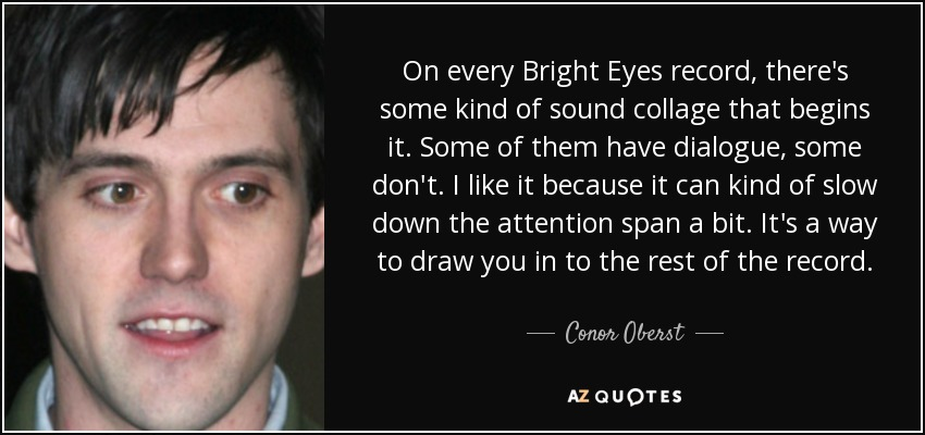 On every Bright Eyes record, there's some kind of sound collage that begins it. Some of them have dialogue, some don't. I like it because it can kind of slow down the attention span a bit. It's a way to draw you in to the rest of the record. - Conor Oberst