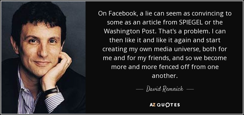 On Facebook, a lie can seem as convincing to some as an article from SPIEGEL or the Washington Post. That's a problem. I can then like it and like it again and start creating my own media universe, both for me and for my friends, and so we become more and more fenced off from one another. - David Remnick