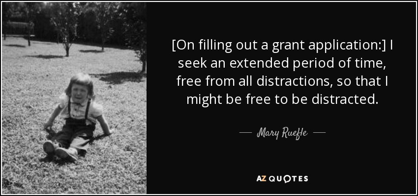[On filling out a grant application:] I seek an extended period of time, free from all distractions, so that I might be free to be distracted. - Mary Ruefle