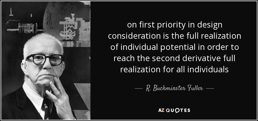 on first priority in design consideration is the full realization of individual potential in order to reach the second derivative full realization for all individuals - R. Buckminster Fuller