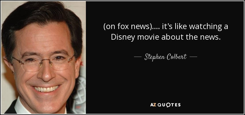 (on fox news).... it's like watching a Disney movie about the news. - Stephen Colbert