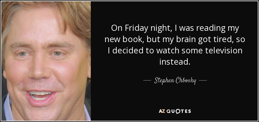 On Friday night, I was reading my new book, but my brain got tired, so I decided to watch some television instead. - Stephen Chbosky