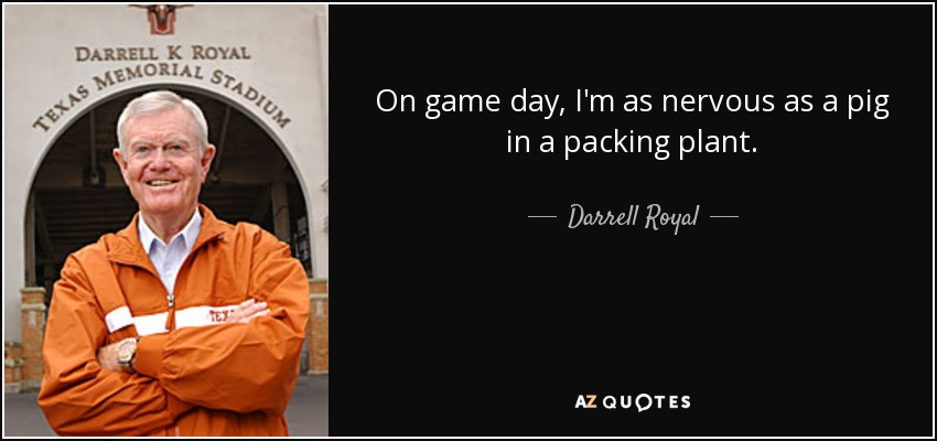 On game day, I'm as nervous as a pig in a packing plant. - Darrell Royal