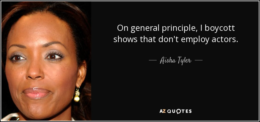 On general principle, I boycott shows that don't employ actors. - Aisha Tyler