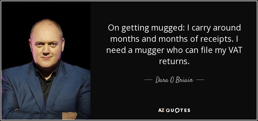 On getting mugged: I carry around months and months of receipts. I need a mugger who can file my VAT returns. - Dara O Briain