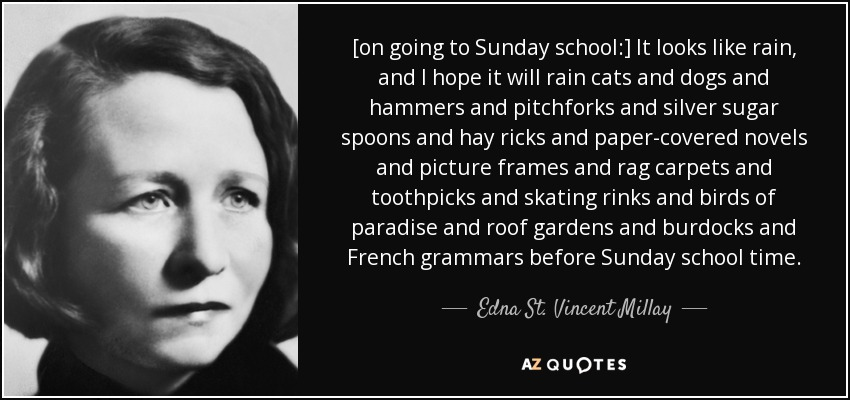 [on going to Sunday school:] It looks like rain, and I hope it will rain cats and dogs and hammers and pitchforks and silver sugar spoons and hay ricks and paper-covered novels and picture frames and rag carpets and toothpicks and skating rinks and birds of paradise and roof gardens and burdocks and French grammars before Sunday school time. - Edna St. Vincent Millay