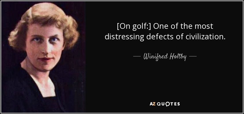 [On golf:] One of the most distressing defects of civilization. - Winifred Holtby