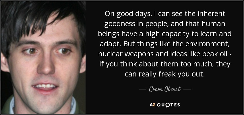 On good days, I can see the inherent goodness in people, and that human beings have a high capacity to learn and adapt. But things like the environment, nuclear weapons and ideas like peak oil - if you think about them too much, they can really freak you out. - Conor Oberst