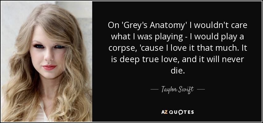 On 'Grey's Anatomy' I wouldn't care what I was playing - I would play a corpse, 'cause I love it that much. It is deep true love, and it will never die. - Taylor Swift