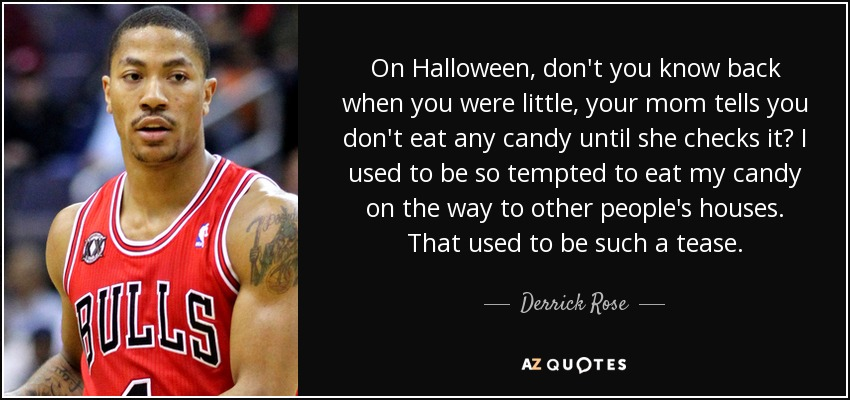 On Halloween, don't you know back when you were little, your mom tells you don't eat any candy until she checks it? I used to be so tempted to eat my candy on the way to other people's houses. That used to be such a tease. - Derrick Rose