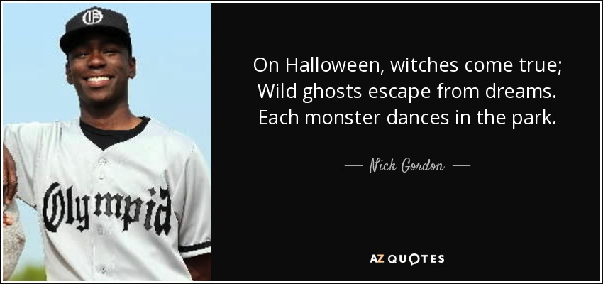 On Halloween, witches come true; Wild ghosts escape from dreams. Each monster dances in the park. - Nick Gordon