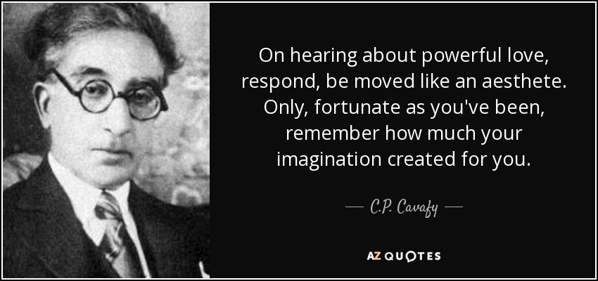 On hearing about powerful love, respond, be moved like an aesthete. Only, fortunate as you've been, remember how much your imagination created for you. - C.P. Cavafy