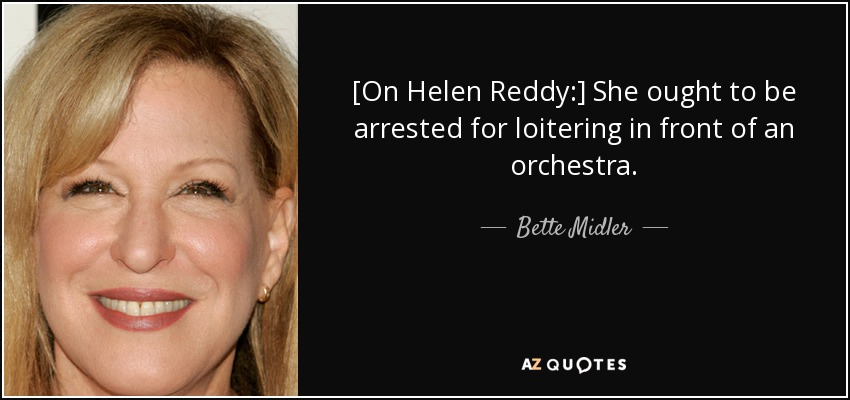 Bette Midler quote: [On Helen Reddy:] She ought to be arrested for  loitering...