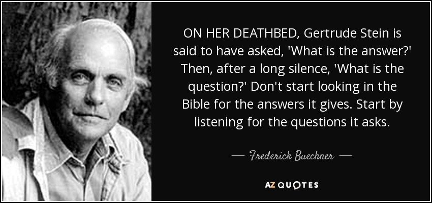 ON HER DEATHBED, Gertrude Stein is said to have asked, 'What is the answer?' Then, after a long silence, 'What is the question?' Don't start looking in the Bible for the answers it gives. Start by listening for the questions it asks. - Frederick Buechner