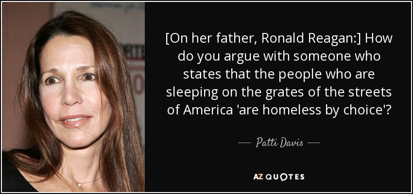 [On her father, Ronald Reagan:] How do you argue with someone who states that the people who are sleeping on the grates of the streets of America 'are homeless by choice'? - Patti Davis