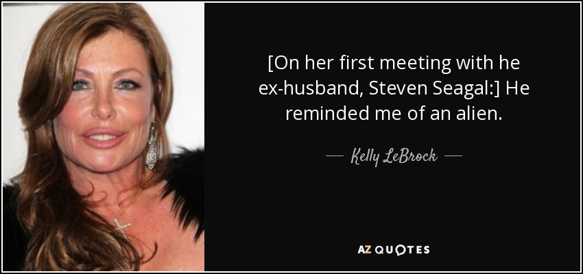 [On her first meeting with he ex-husband, Steven Seagal:] He reminded me of an alien. - Kelly LeBrock