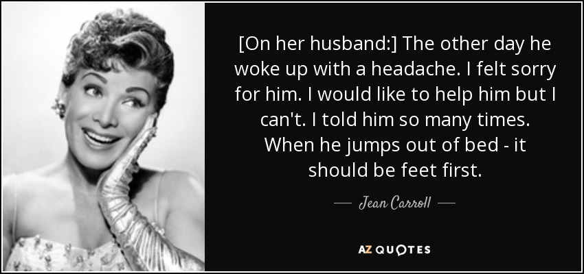 [On her husband:] The other day he woke up with a headache. I felt sorry for him. I would like to help him but I can't. I told him so many times. When he jumps out of bed - it should be feet first. - Jean Carroll