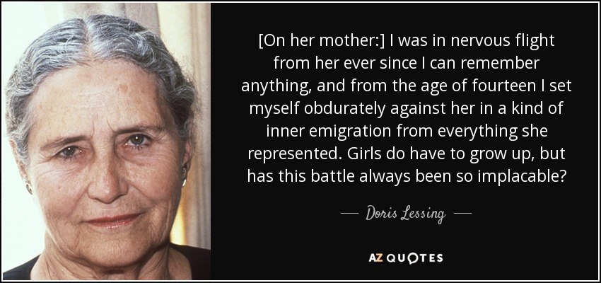 [On her mother:] I was in nervous flight from her ever since I can remember anything, and from the age of fourteen I set myself obdurately against her in a kind of inner emigration from everything she represented. Girls do have to grow up, but has this battle always been so implacable? - Doris Lessing