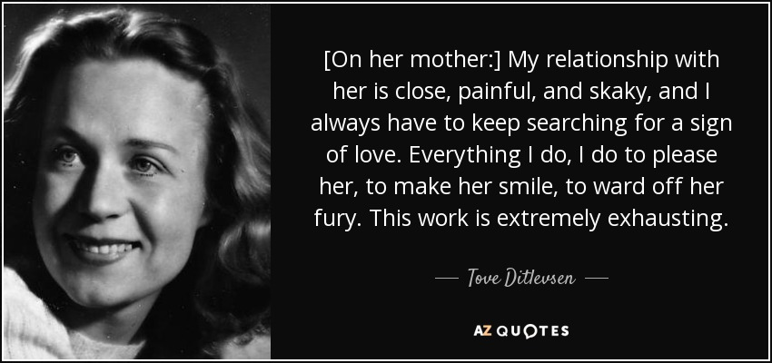 [On her mother:] My relationship with her is close, painful, and skaky, and I always have to keep searching for a sign of love. Everything I do, I do to please her, to make her smile, to ward off her fury. This work is extremely exhausting. - Tove Ditlevsen