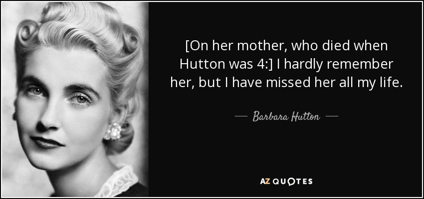 [On her mother, who died when Hutton was 4:] I hardly remember her, but I have missed her all my life. - Barbara Hutton